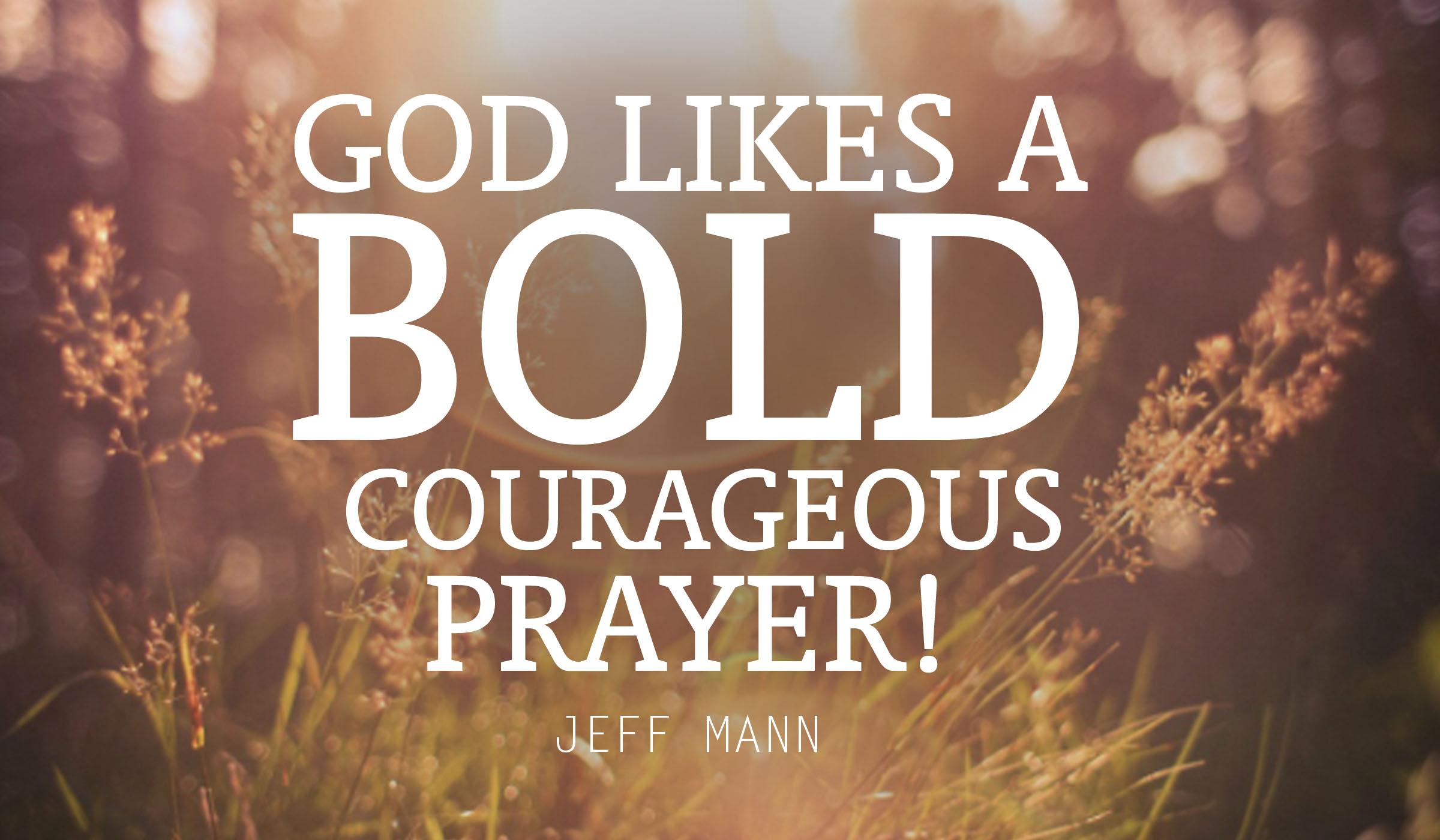 God likes Bold, Courageous Prayer!