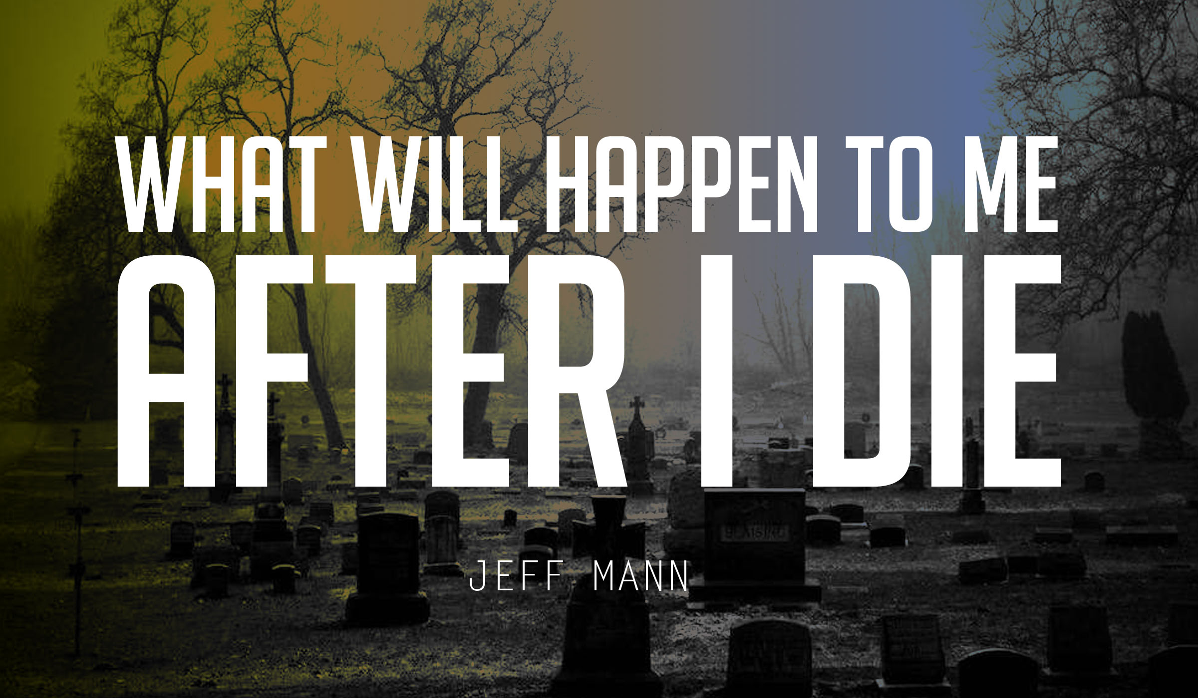 What Will Happen to Me After I Die? – Eternity Series Part 1